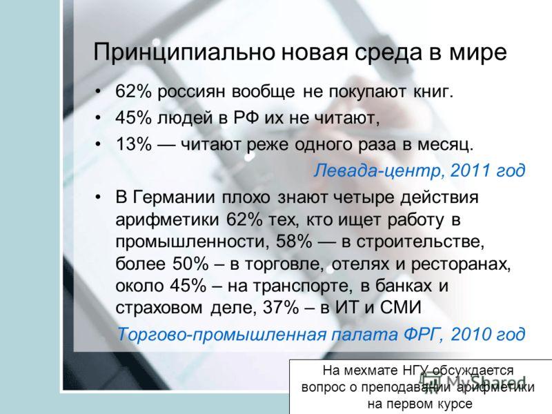 Принципиально новая среда в мире 62% россиян вообще не покупают книг. 45% людей в РФ их не читают, 13% читают реже одного раза в месяц. Левада-центр, 2011 год В Германии плохо знают четыре действия арифметики 62% тех, кто ищет работу в промышленности