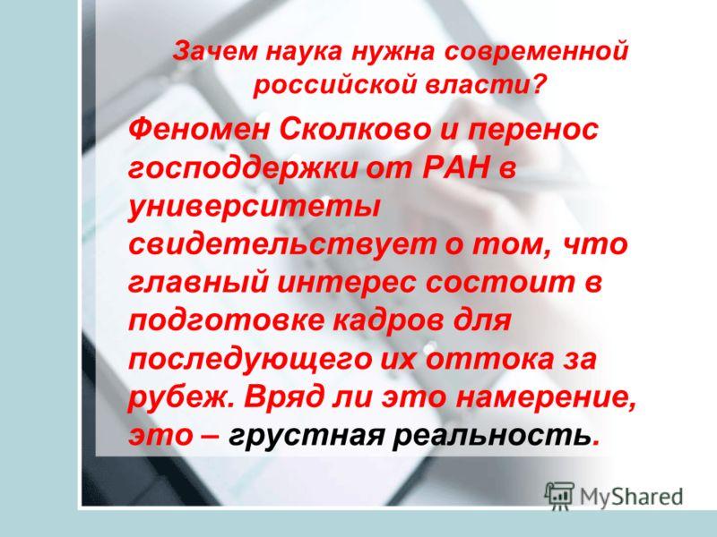 Зачем наука нужна современной российской власти? Феномен Сколково и перенос господдержки от РАН в университеты свидетельствует о том, что главный интерес состоит в подготовке кадров для последующего их оттока за рубеж. Вряд ли это намерение, это – гр