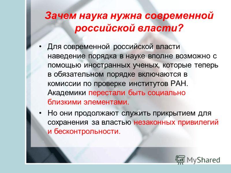 Зачем наука нужна современной российской власти? Для современной российской власти наведение порядка в науке вполне возможно с помощью иностранных ученых, которые теперь в обязательном порядке включаются в комиссии по проверке институтов РАН. Академи