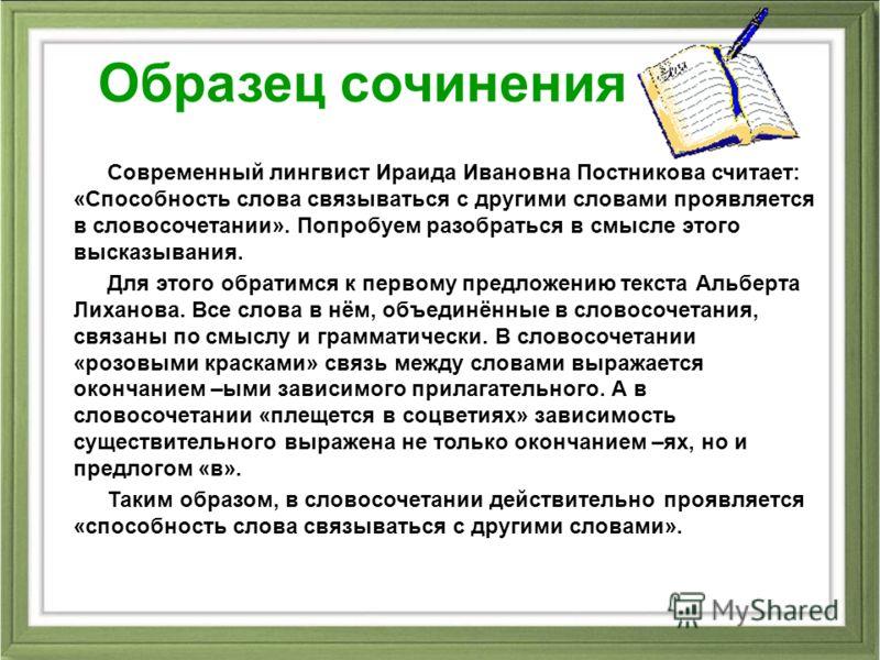 Образец сочинения Современный лингвист Ираида Ивановна Постникова считает: «Способность слова связываться с другими словами проявляется в словосочетании». Попробуем разобраться в смысле этого высказывания. Для этого обратимся к первому предложению те