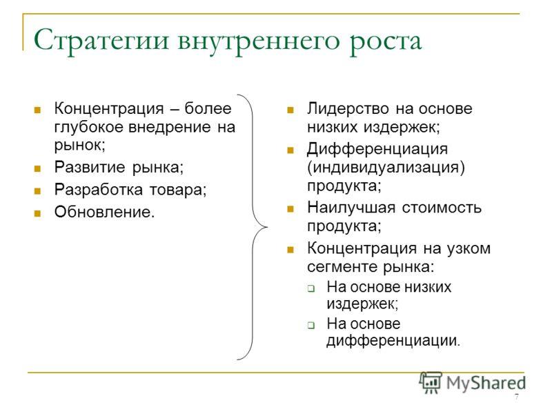 7 Стратегии внутреннего роста Концентрация – более глубокое внедрение на рынок; Развитие рынка; Разработка товара; Обновление. Лидерство на основе низких издержек; Дифференциация (индивидуализация) продукта; Наилучшая стоимость продукта; Концентрация