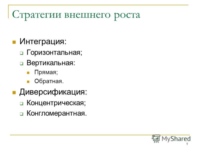 9 Стратегии внешнего роста Интеграция: Горизонтальная; Вертикальная: Прямая; Обратная. Диверсификация: Концентрическая; Конгломерантная.