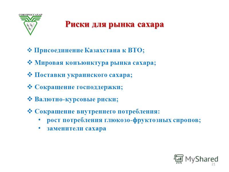 Риски для рынка сахара Присоединение Казахстана к ВТО; Мировая конъюнктура рынка сахара; Поставки украинского сахара; Сокращение господдержки; Валютно-курсовые риски; Сокращение внутреннего потребления: рост потребления глюкозо-фруктозных сиропов; за