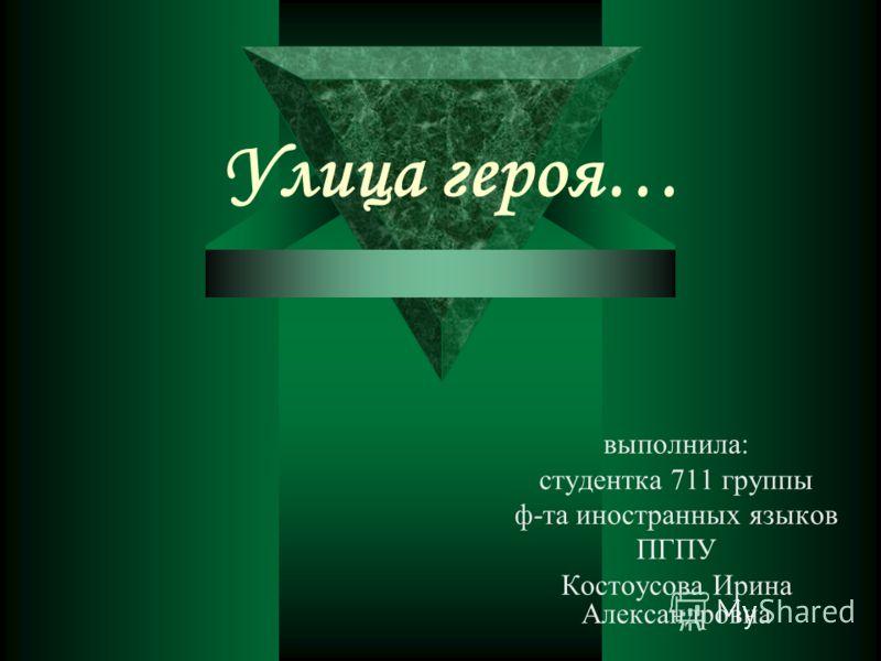 Улица героя… выполнила: студентка 711 группы ф-та иностранных языков ПГПУ Костоусова Ирина Александровна