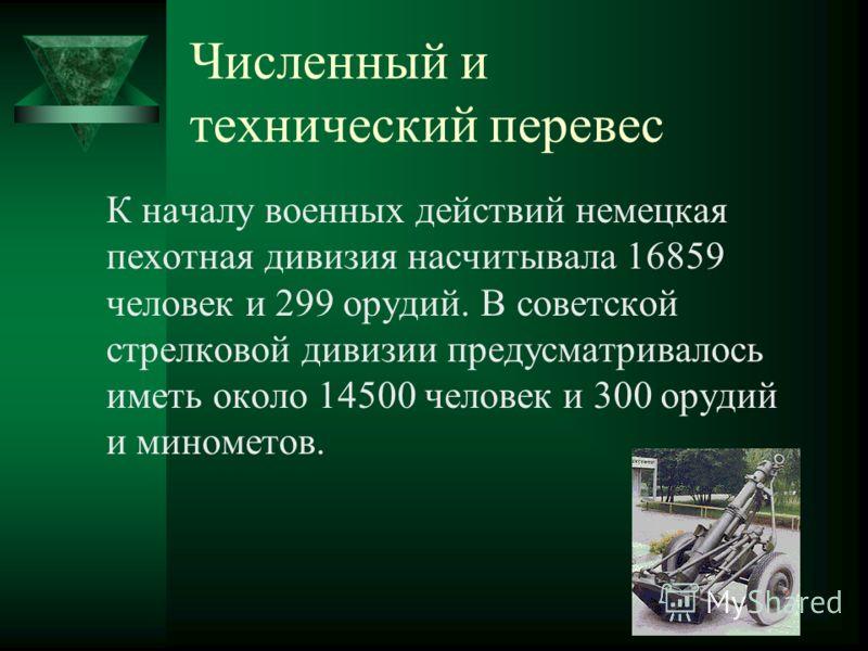 Численный и технический перевес К началу военных действий немецкая пехотная дивизия насчитывала 16859 человек и 299 орудий. В советской стрелковой дивизии предусматривалось иметь около 14500 человек и 300 орудий и минометов.