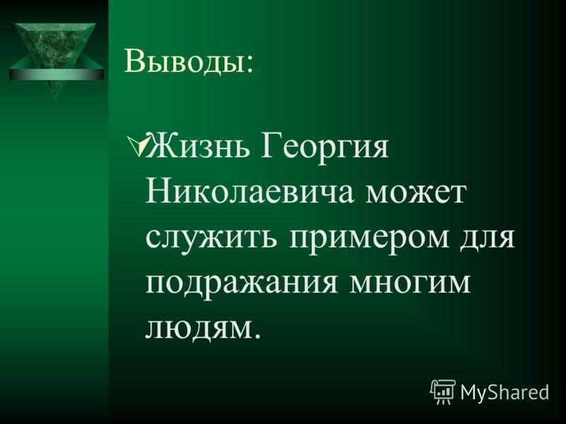 Выводы: Жизнь Георгия Николаевича может служить примером для подражания многим людям.