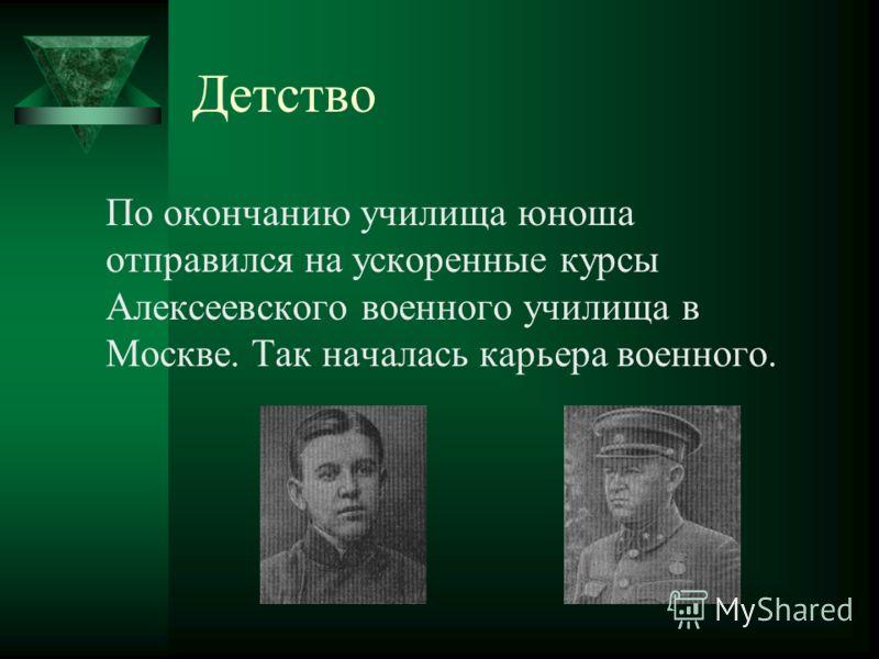 Детство По окончанию училища юноша отправился на ускоренные курсы Алексеевского военного училища в Москве. Так началась карьера военного.