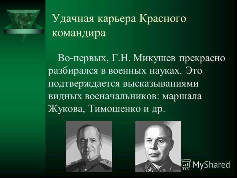Удачная карьера Красного командира Во-первых, Г.Н. Микушев прекрасно разбирался в военных науках. Это подтверждается высказываниями видных военачальников: маршала Жукова, Тимошенко и др.