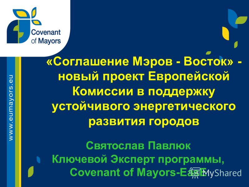 «Соглашение Мэров - Восток» - новый проект Европейской Комиссии в поддержку устойчивого энергетического развития городов Святослав Павлюк Ключевой Эксперт программы, Covenant of Mayors-EasЕ