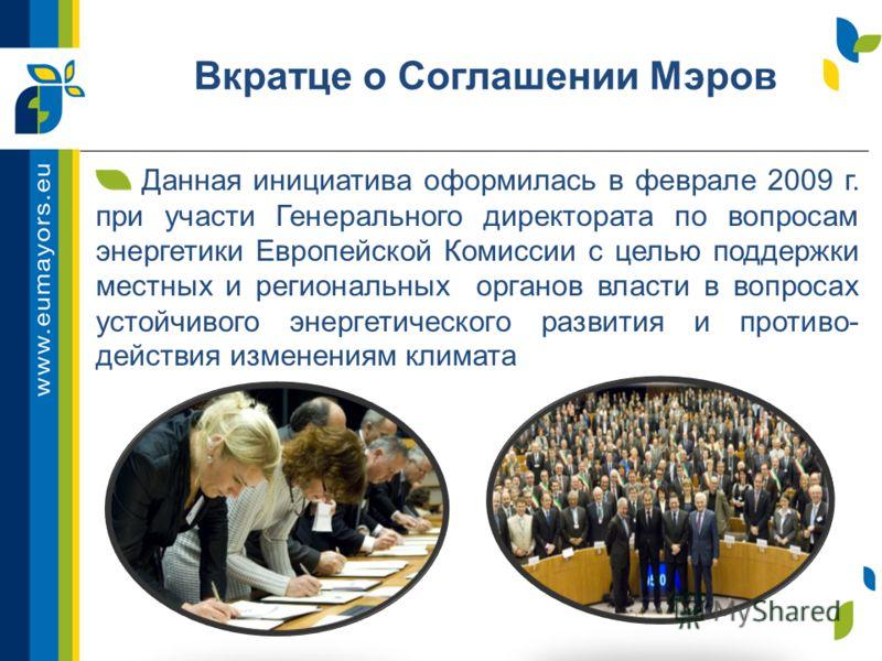 Вкратце о Соглашении Мэров Данная инициатива оформилась в феврале 2009 г. при участи Генерального директората по вопросам энергетики Европейской Комиссии с целью поддержки местных и региональных органов власти в вопросах устойчивого энергетического р