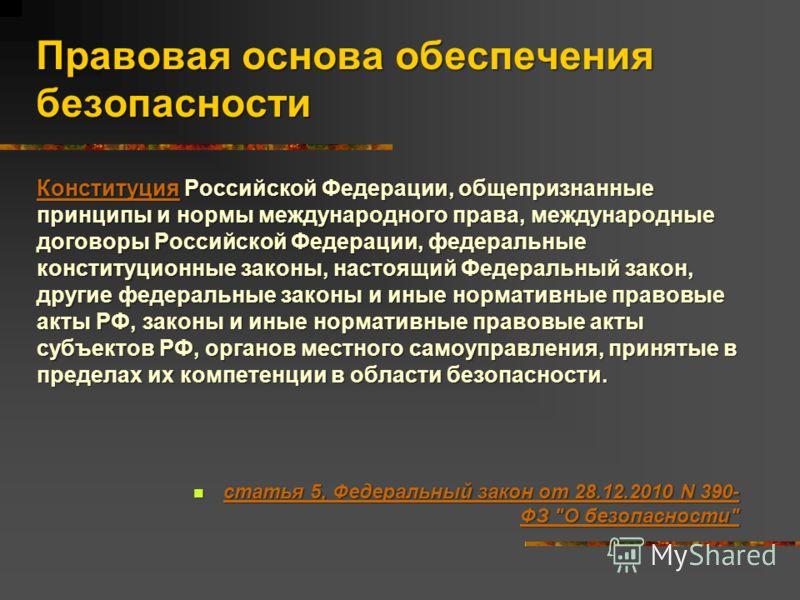 Правовая основа обеспечения безопасности КонституцияКонституция Российской Федерации, общепризнанные принципы и нормы международного права, международные договоры Российской Федерации, федеральные конституционные законы, настоящий Федеральный закон,