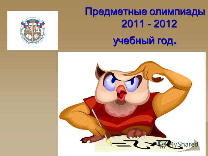 Предметные олимпиады 2011 - 2012 учебный год.