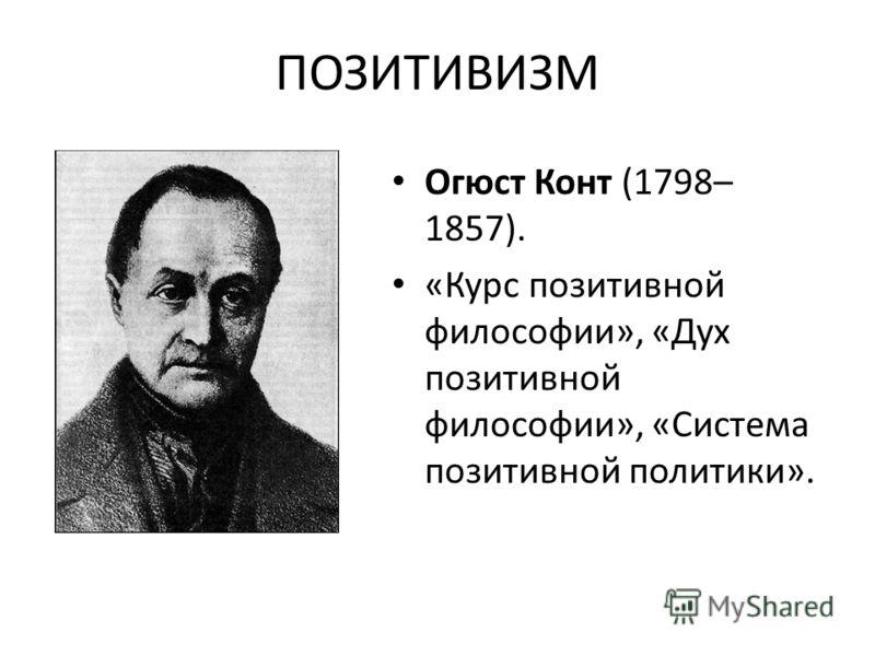 ПОЗИТИВИЗМ Огюст Конт (1798– 1857). «Курс позитивной философии», «Дух позитивной философии», «Система позитивной политики».