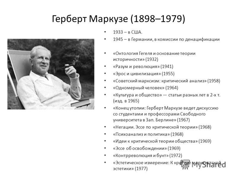 Герберт Маркузе (1898–1979) 1933 – в США. 1945 – в Германии, в комиссии по денацификации «Онтология Гегеля и основание теории историчности» (1932) «Разум и революция» (1941) «Эрос и цивилизация» (1955) «Советский марксизм: критический анализ» (1958)