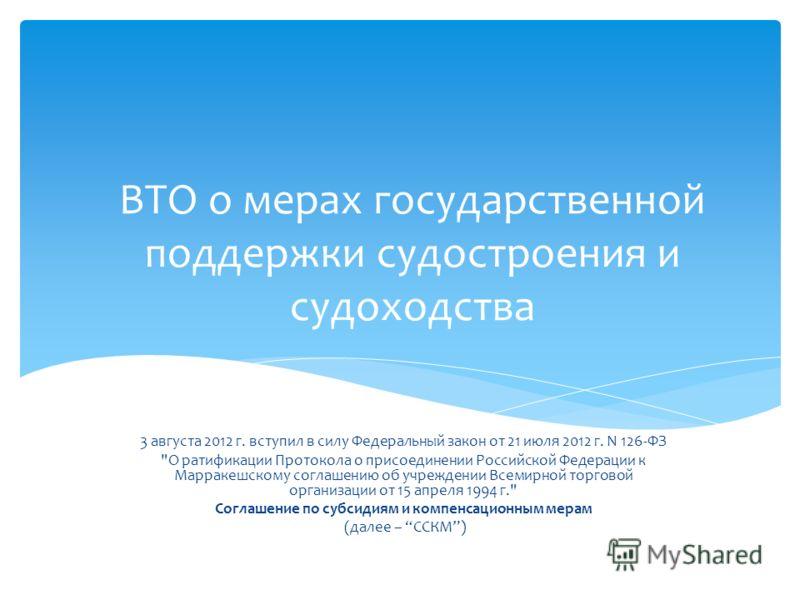 ВТО о мерах государственной поддержки судостроения и судоходства 3 августа 2012 г. вступил в силу Федеральный закон от 21 июля 2012 г. N 126-ФЗ