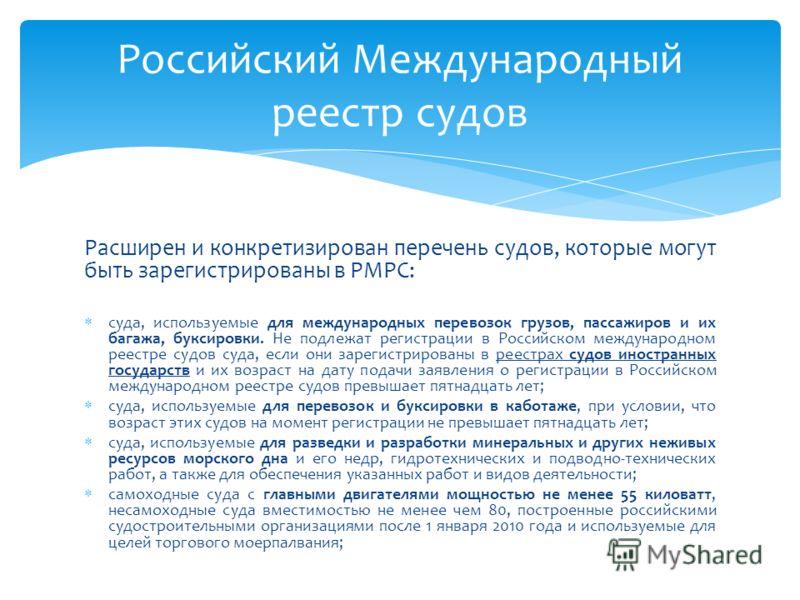 Расширен и конкретизирован перечень судов, которые могут быть зарегистрированы в РМРС: суда, используемые для международных перевозок грузов, пассажиров и их багажа, буксировки. Не подлежат регистрации в Российском международном реестре судов суда, е