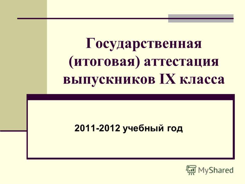 Государственная (итоговая) аттестация выпускников IX класса 2011-2012 учебный год