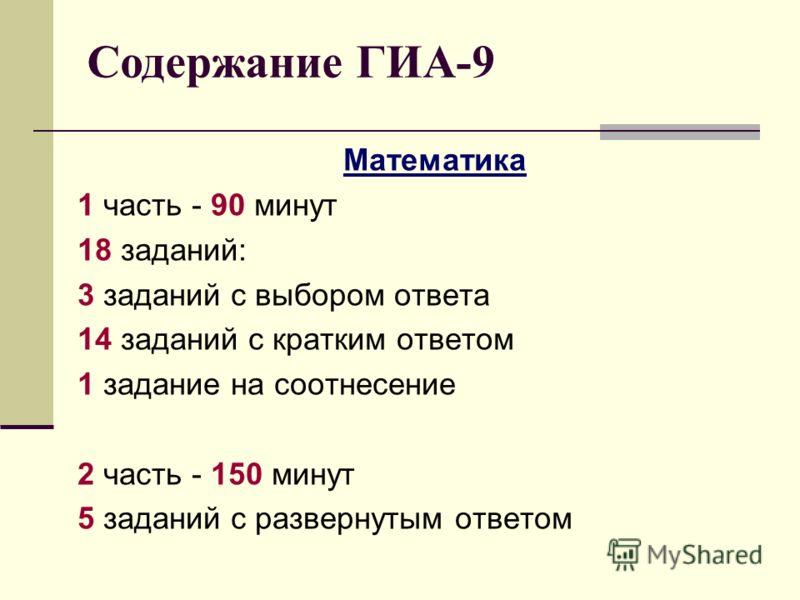 Математика 1 часть - 90 минут 18 заданий: 3 заданий с выбором ответа 14 заданий с кратким ответом 1 задание на соотнесение 2 часть - 150 минут 5 заданий с развернутым ответом Содержание ГИА-9