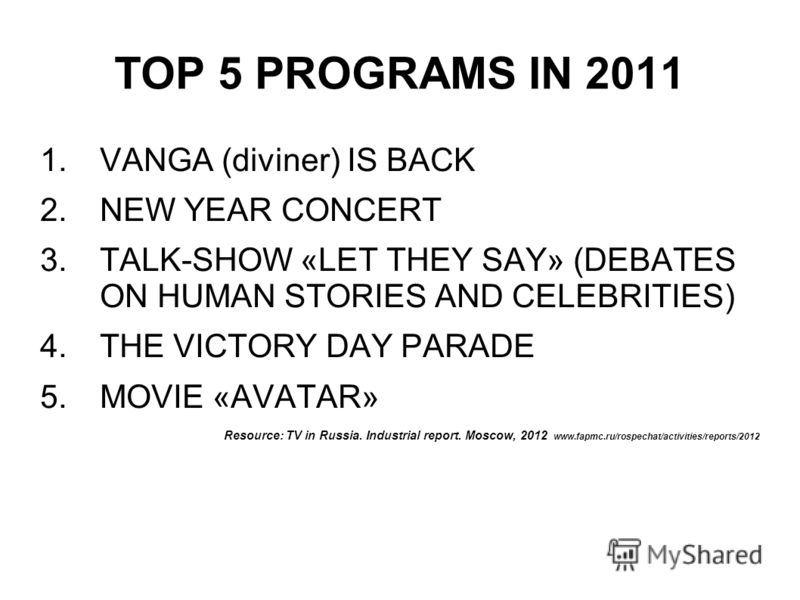 TOP 5 PROGRAMS IN 2011 1.VANGA (diviner) IS BACK 2.NEW YEAR CONCERT 3.TALK-SHOW «LET THEY SAY» (DEBATES ON HUMAN STORIES AND CELEBRITIES) 4.THE VICTORY DAY PARADE 5.MOVIE «AVATAR» Resource: TV in Russia. Industrial report. Moscow, 2012 www.fapmc.ru/r