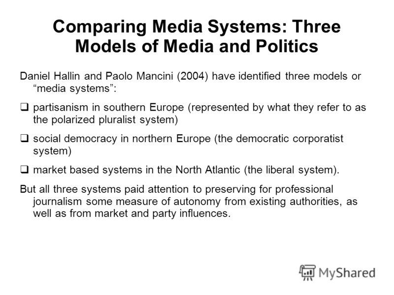 Comparing Media Systems: Three Models of Media and Politics Daniel Hallin and Paolo Mancini (2004) have identified three models or media systems: partisanism in southern Europe (represented by what they refer to as the polarized pluralist system) soc
