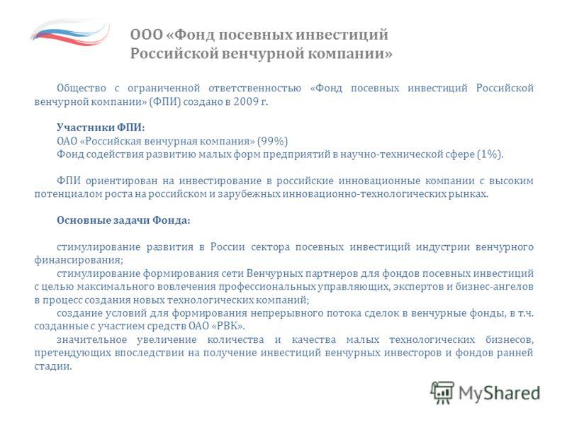 ООО «Фонд посевных инвестиций Российской венчурной компании» Общество с ограниченной ответственностью «Фонд посевных инвестиций Российской венчурной компании» (ФПИ) создано в 2009 г. Участники ФПИ: ОАО «Российская венчурная компания» (99%) Фонд содей