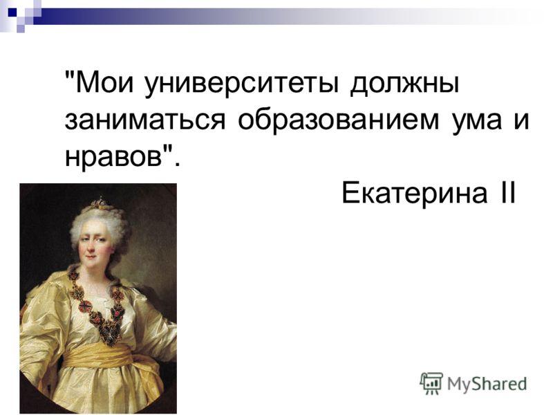 Мои университеты должны заниматься образованием ума и нравов. Екатерина II