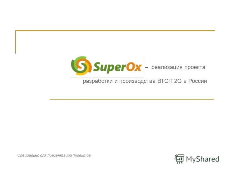 – реализация проекта разработки и производства ВТСП 2G в России Специально для презентации проектов