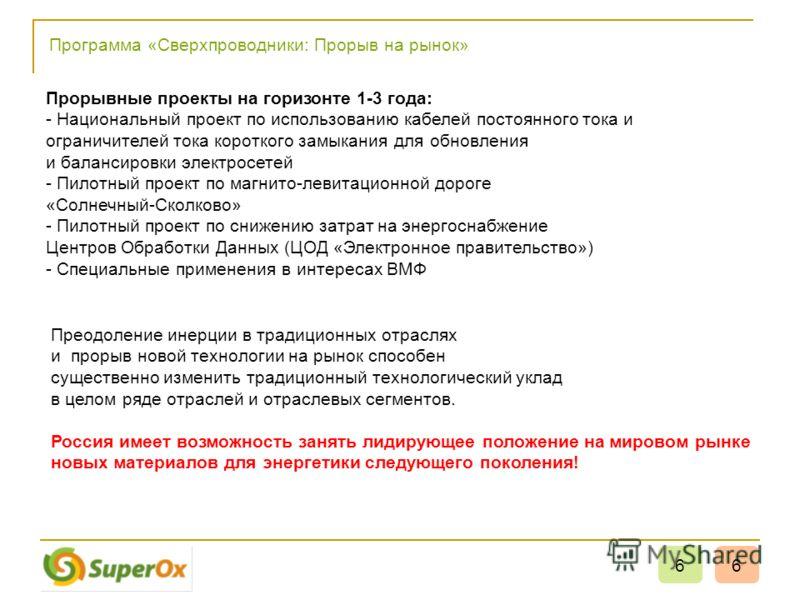 Программа «Сверхпроводники: Прорыв на рынок» 66 Преодоление инерции в традиционных отраслях и прорыв новой технологии на рынок способен существенно изменить традиционный технологический уклад в целом ряде отраслей и отраслевых сегментов. Россия имеет