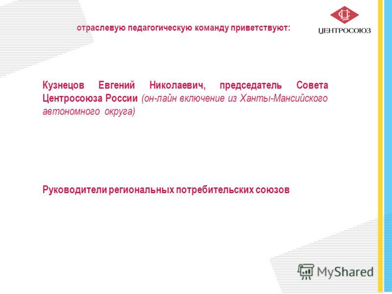 Кузнецов Евгений Николаевич, председатель Совета Центросоюза России (он-лайн включение из Ханты-Мансийского автономного округа) Руководители региональных потребительских союзов отраслевую педагогическую команду приветствуют: