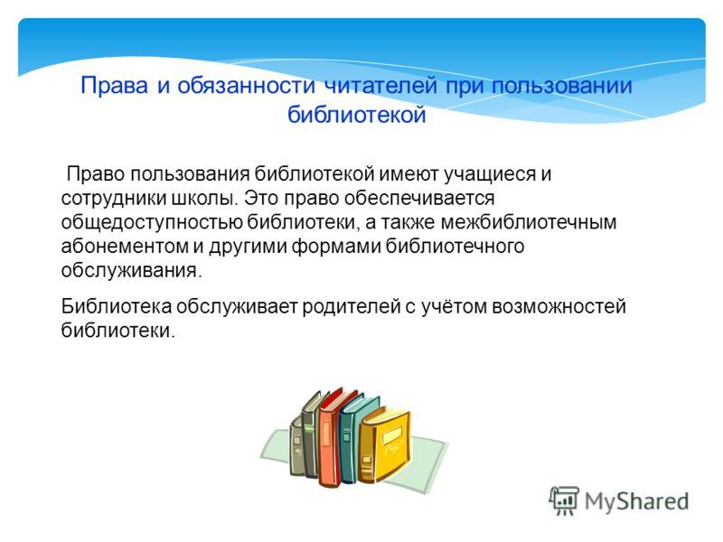 Права и обязанности читателей при пользовании библиотекой Право пользования библиотекой имеют учащиеся и сотрудники школы. Это право обеспечивается общедоступностью библиотеки, а также межбиблиотечным абонементом и другими формами библиотечного обслу