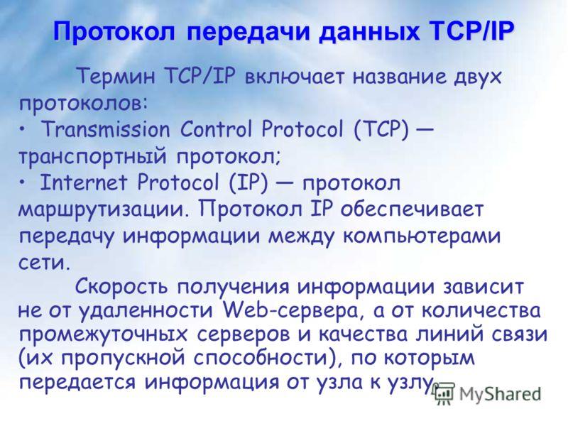 Протокол передачи данных TCP/IP Термин TCP/IP включает название двух протоколов: Transmission Control Protocol (TCP) транспортный протокол; Internet Protocol (IP) протокол маршрутизации. Протокол IP обеспечивает передачу информации между компьютерами