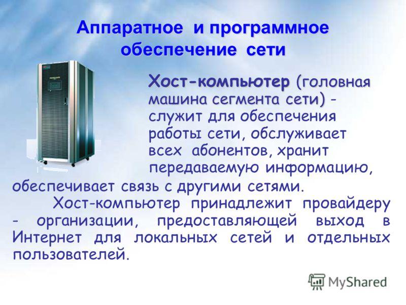 Аппаратное и программное обеспечение сети Хост-компьютер (головная машина сегмента сети) Хост-компьютер (головная машина сегмента сети) - служит для обеспечения работы сети, обслуживает всех абонентов, хранит передаваемую информацию, обеспечивает свя