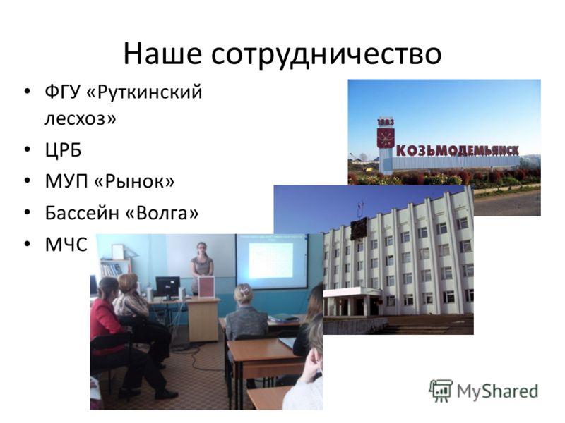Наше сотрудничество ФГУ «Руткинский лесхоз» ЦРБ МУП «Рынок» Бассейн «Волга» МЧС