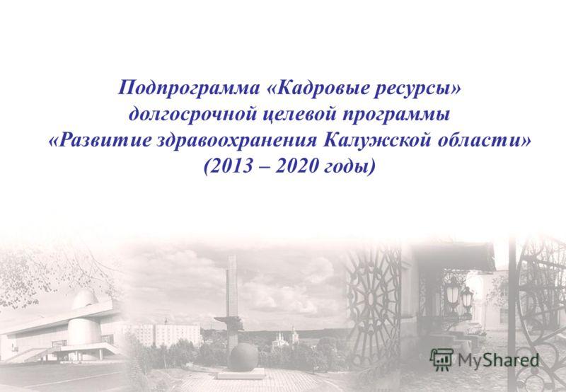 Подпрограмма «Кадровые ресурсы» долгосрочной целевой программы «Развитие здравоохранения Калужской области» (2013 – 2020 годы)