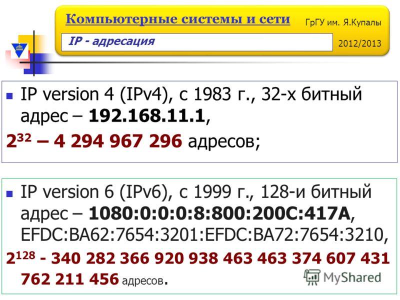 ГрГУ им. Я.Купалы 2012/2013 Компьютерные системы и сети IP version 4 (IPv4), c 1983 г., 32-х битный адрес – 192.168.11.1, 2 32 – 4 294 967 296 адресов; IP version 6 (IPv6), c 1999 г., 128-и битный адрес – 1080:0:0:0:8:800:200C:417A, EFDC:BA62:7654:32