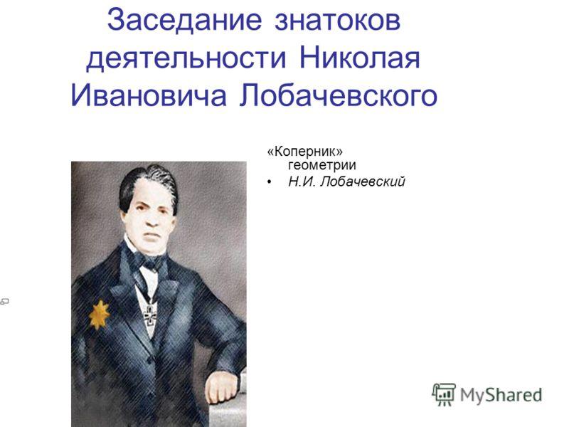 Заседание знатоков деятельности Николая Ивановича Лобачевского «Коперник» геометрии Н.И. Лобачевский
