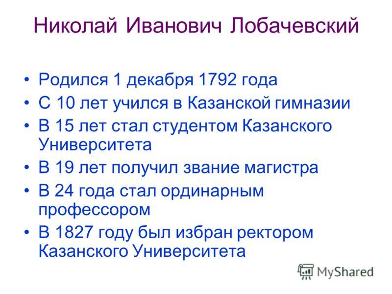 Николай Иванович Лобачевский Родился 1 декабря 1792 года С 10 лет учился в Казанской гимназии В 15 лет стал студентом Казанского Университета В 19 лет получил звание магистра В 24 года стал ординарным профессором В 1827 году был избран ректором Казан