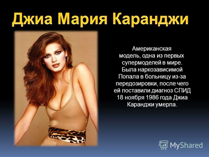 Американская модель, одна из первых супермоделей в мире. Была наркозависимой Попала в больницу из-за передозировки, после чего ей поставили диагноз СПИД 18 ноября 1986 года Джиа Каранджи умерла.