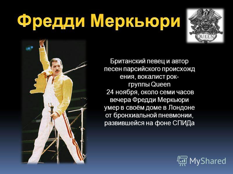 Британский певец и автор песен парсийского происхожд ения, вокалист рок- группы Queen 24 ноября, около семи часов вечера Фредди Меркьюри умер в своём доме в Лондоне от бронхиальной пневмонии, развившейся на фоне СПИДа