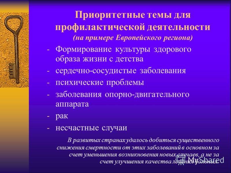 Приоритетные темы для профилактической деятельности (на примере Европейского региона) - Формирование культуры здорового образа жизни с детства - сердечно-сосудистые заболевания - психические проблемы - заболевания опорно-двигательного аппарата - рак