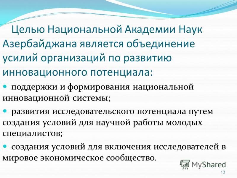 13 Целью Национальной Академии Наук Азербайджана является объединение усилий организаций по развитию инновационного потенциала: поддержки и формирования национальной инновационной системы; развития исследовательского потенциала путем создания условий