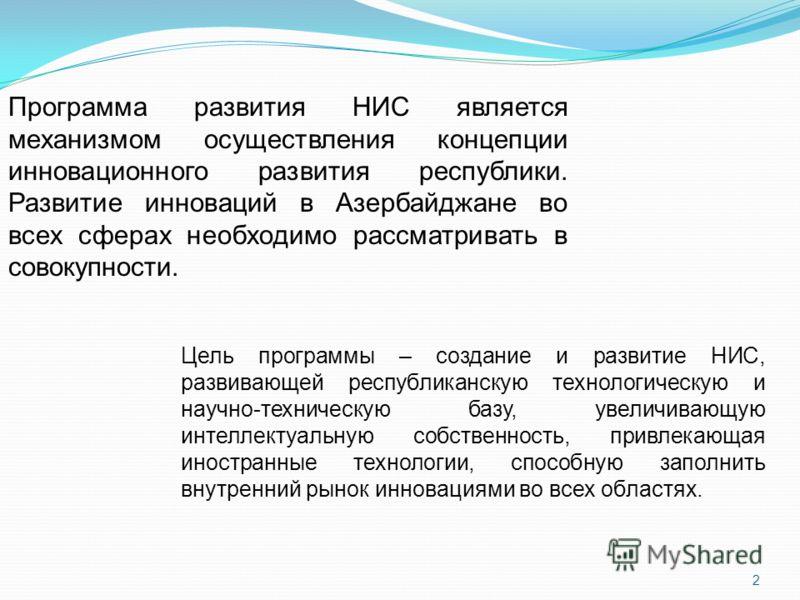 2 Программа развития НИС является механизмом осуществления концепции инновационного развития республики. Развитие инноваций в Азербайджане во всех сферах необходимо рассматривать в совокупности. Цель программы – создание и развитие НИС, развивающей р