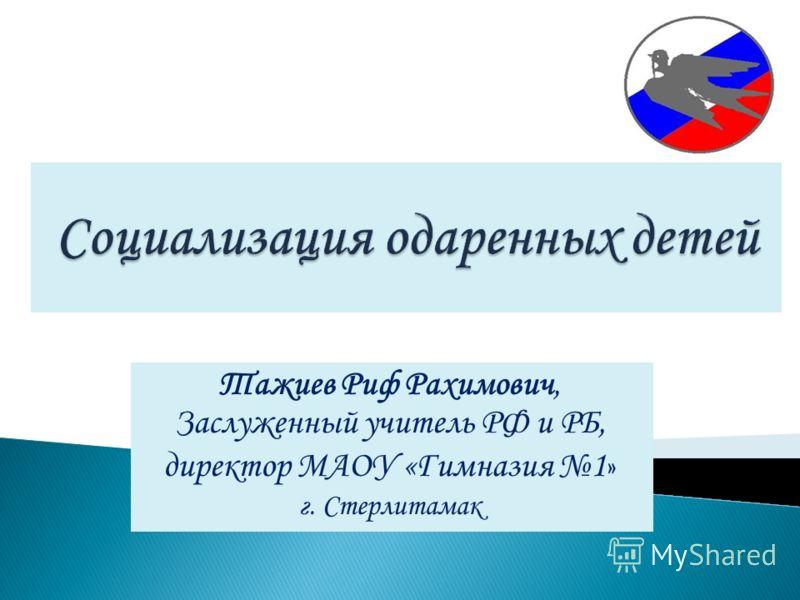 Тажиев Риф Рахимович, Заслуженный учитель РФ и РБ, директор МАОУ «Гимназия 1 » г. Стерлитамак