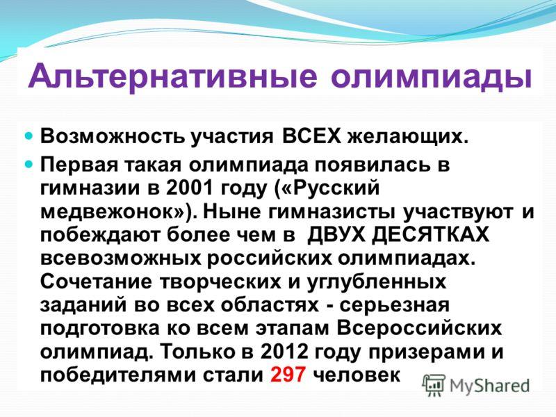 Альтернативные олимпиады Возможность участия ВСЕХ желающих. Первая такая олимпиада появилась в гимназии в 2001 году («Русский медвежонок»). Ныне гимназисты участвуют и побеждают более чем в ДВУХ ДЕСЯТКАХ всевозможных российских олимпиадах. Сочетание