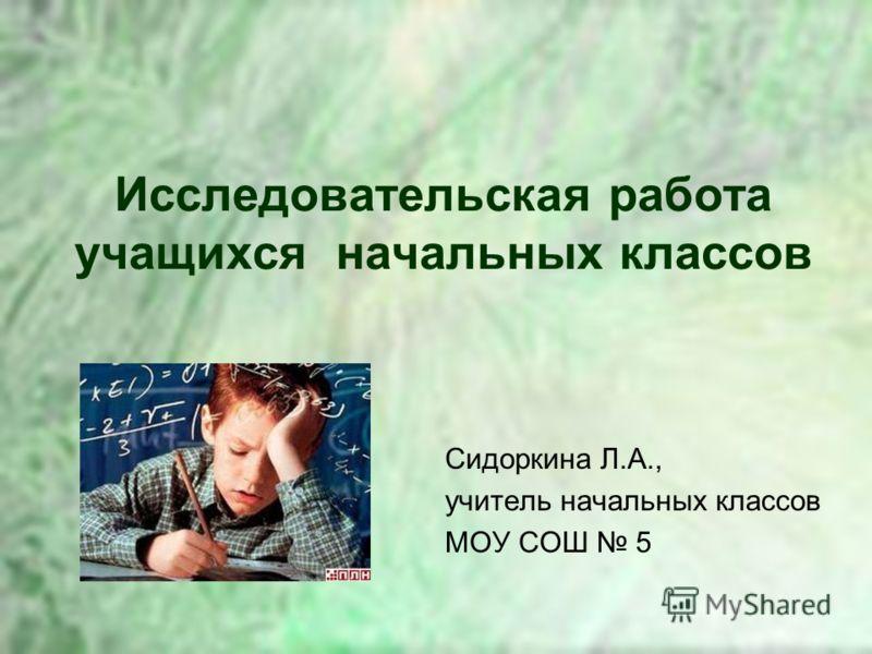 Исследовательская работа учащихся начальных классов Сидоркина Л.А., учитель начальных классов МОУ СОШ 5