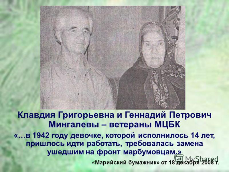 Клавдия Григорьевна и Геннадий Петрович Мингалевы – ветераны МЦБК «…в 1942 году девочке, которой исполнилось 14 лет, пришлось идти работать, требовалась замена ушедшим на фронт марбумовцам.» «Марийский бумажник» от 18 декабря 2008 г.