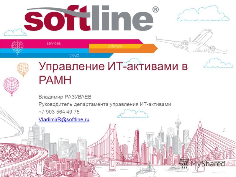 Управление ИТ-активами в РАМН Владимир РАЗУВАЕВ Руководитель департамента управления ИТ-активами +7 903 564 49 75 VladimirR@softline.ru