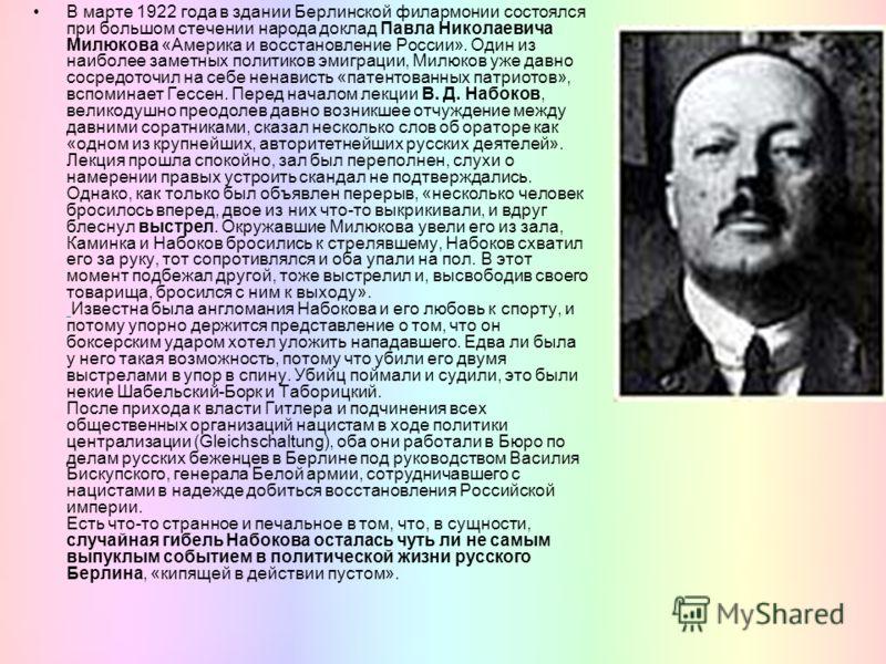 В марте 1922 года в здании Берлинской филармонии состоялся при большом стечении народа доклад Павла Николаевича Милюкова «Америка и восстановление России». Один из наиболее заметных политиков эмиграции, Милюков уже давно сосредоточил на себе ненавист