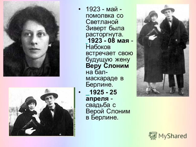 1923 - май - помолвка со Светланой Зиверт была расторгнута. 1923 - 08 мая - Набоков встречает свою будущую жену Веру Слоним на бал- маскараде в Берлине. 1925 - 25 апреля - свадьба с Верой Слоним в Берлине.
