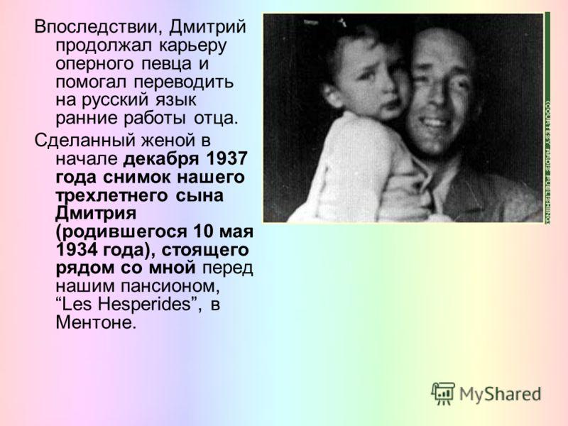 Впоследствии, Дмитрий продолжал карьеру оперного певца и помогал переводить на русский язык ранние работы отца. Сделанный женой в начале декабря 1937 года снимок нашего трехлетнего сына Дмитрия (родившегося 10 мая 1934 года), стоящего рядом со мной п